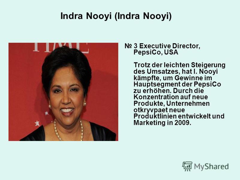 Indra Nooyi (Indra Nooyi) 3 Executive Director, PepsiCo, USA Trotz der leichten Steigerung des Umsatzes, hat I. Nooyi kämpfte, um Gewinne im Hauptsegment der PepsiCo zu erhöhen. Durch die Konzentration auf neue Produkte, Unternehmen otkryvpaet neue P