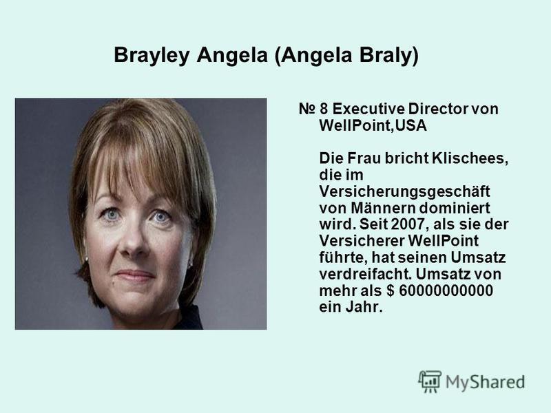 Brayley Angela (Angela Braly) 8 Executive Director von WellPoint,USA Die Frau bricht Klischees, die im Versicherungsgeschäft von Männern dominiert wird. Seit 2007, als sie der Versicherer WellPoint führte, hat seinen Umsatz verdreifacht. Umsatz von m
