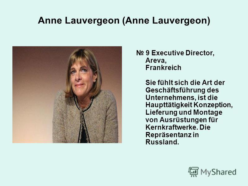 9 Executive Director, Areva, Frankreich Sie fühlt sich die Art der Geschäftsführung des Unternehmens, ist die Haupttätigkeit Konzeption, Lieferung und Montage von Ausrüstungen für Kernkraftwerke. Die Repräsentanz in Russland. Anne Lauvergeon (Anne La