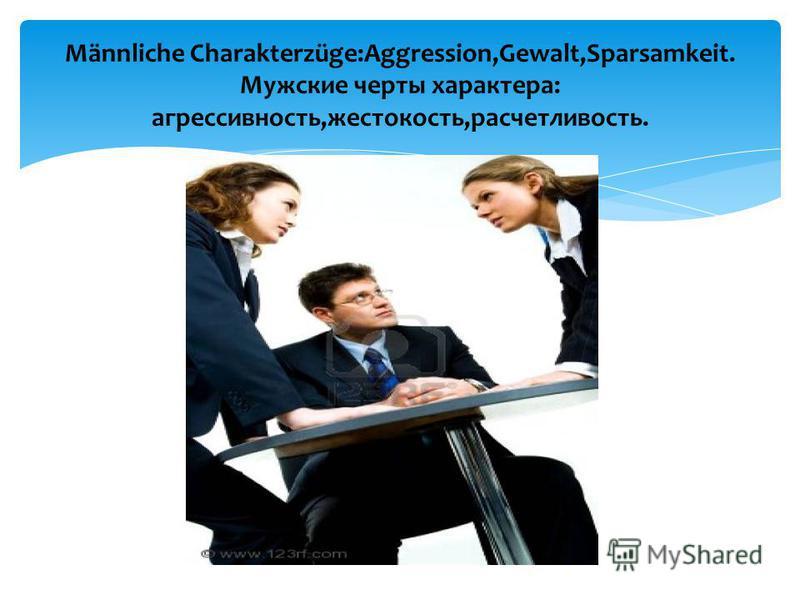 Männliche Charakterzüge:Aggression,Gewalt,Sparsamkeit. Мужские черты характера: агрессивность,жестокость,расчетливость.