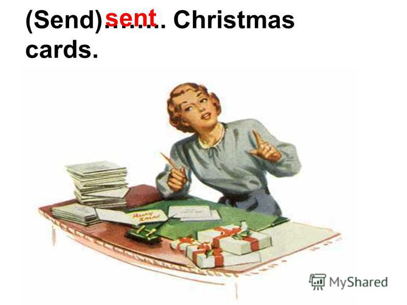 (Send)…….. Christmas cards. sent