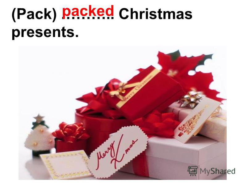 (Pack) ……….. Christmas presents. packed