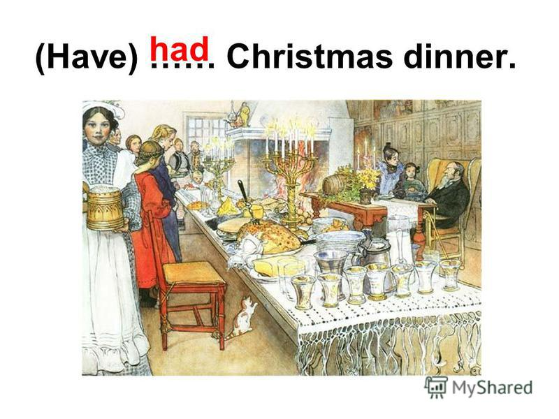 (Have) …… Christmas dinner. had