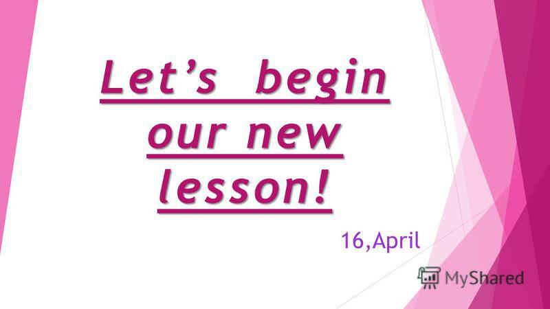Lets begin our new lesson! 16,April