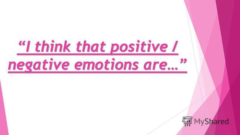I think that positive / negative emotions are…