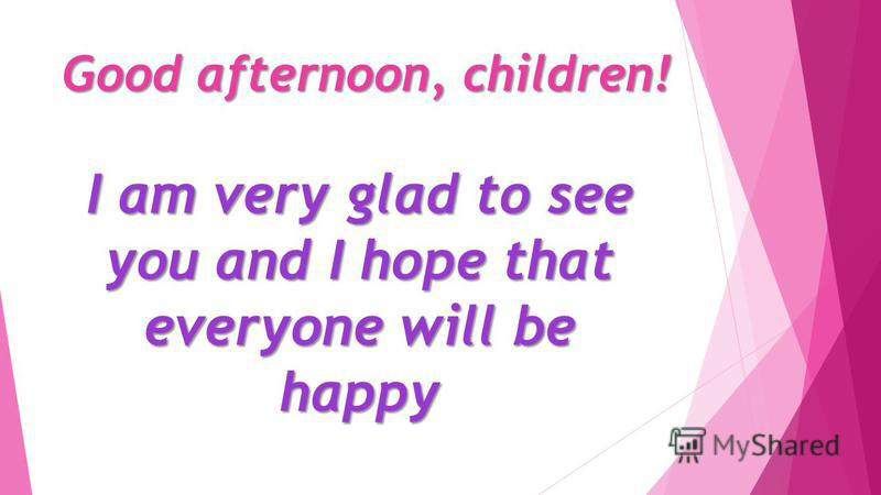 Good afternoon, children! I am very glad to see you and I hope that everyone will be happy