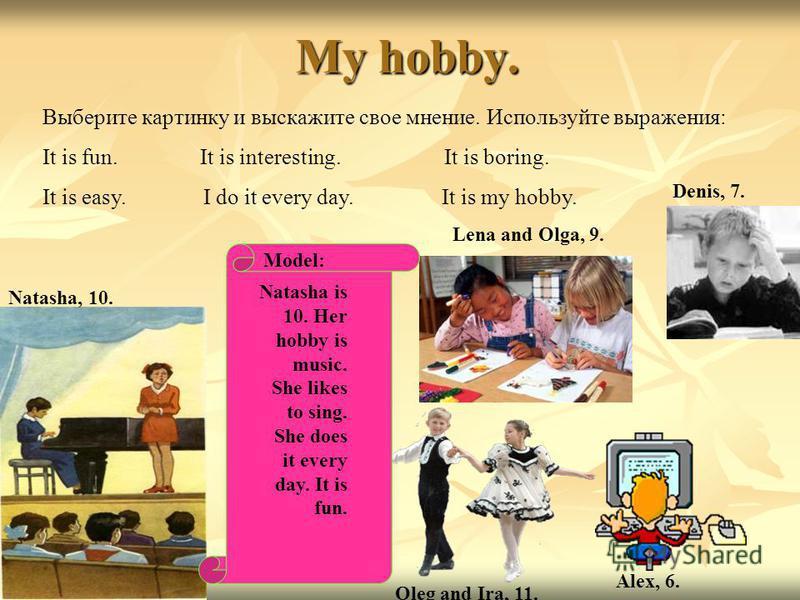 My hobby. Выберите картинку и выскажите свое мнение. Используйте выражения: It is fun. It is interesting. It is boring. It is easy. I do it every day. It is my hobby. Natasha, 10. Lena and Olga, 9. Denis, 7. Alex, 6. Oleg and Ira, 11. Model: Natasha