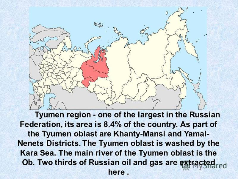 Tyumen region - one of the largest in the Russian Federation, its area is 8.4% of the country. As part of the Tyumen oblast are Khanty-Mansi and Yamal- Nenets Districts. The Tyumen oblast is washed by the Kara Sea. The main river of the Tyumen oblast
