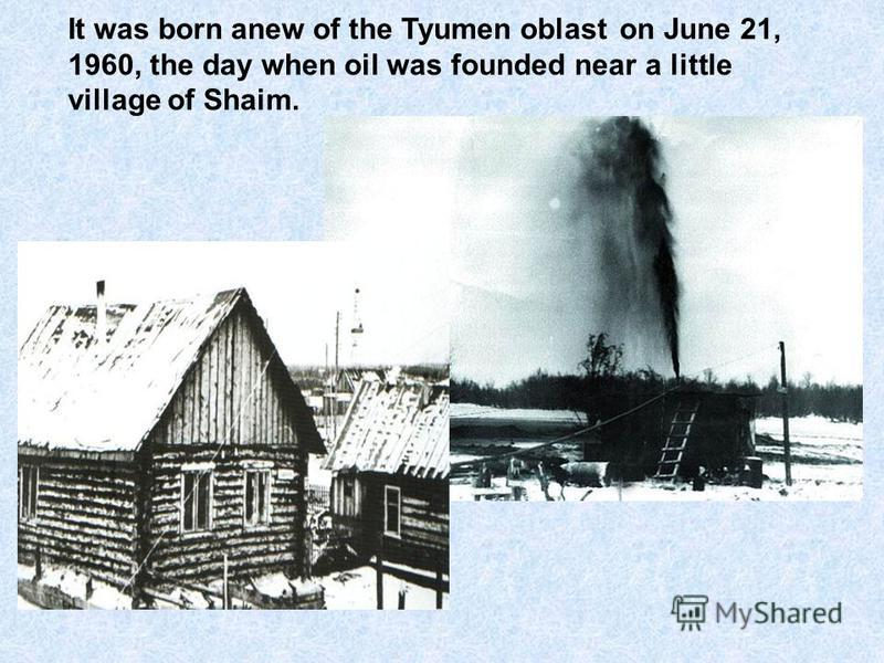It was born anew of the Tyumen oblast on June 21, 1960, the day when oil was founded near a little village of Shaim.