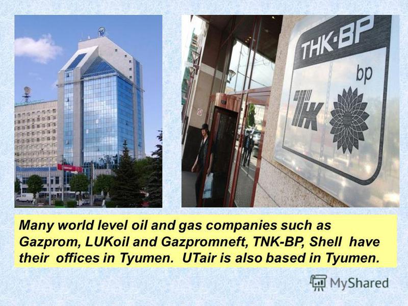 Many world level oil and gas companies such as Gazprom, LUKoil and Gazpromneft, TNK-BP, Shell have their offices in Tyumen. UTair is also based in Tyumen.