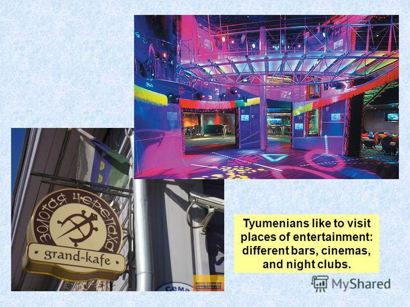 Tyumenians like to visit places of entertainment: different bars, cinemas, and night clubs.