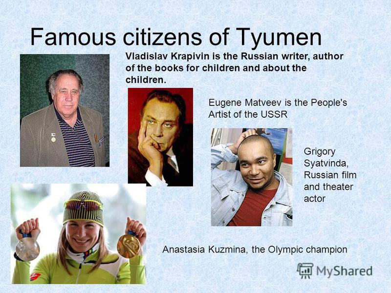 Famous citizens of Tyumen Vladislav Krapivin is the Russian writer, author of the books for children and about the children. Eugene Matveev is the People's Artist of the USSR Grigory Syatvinda, Russian film and theater actor Anastasia Kuzmina, the Ol