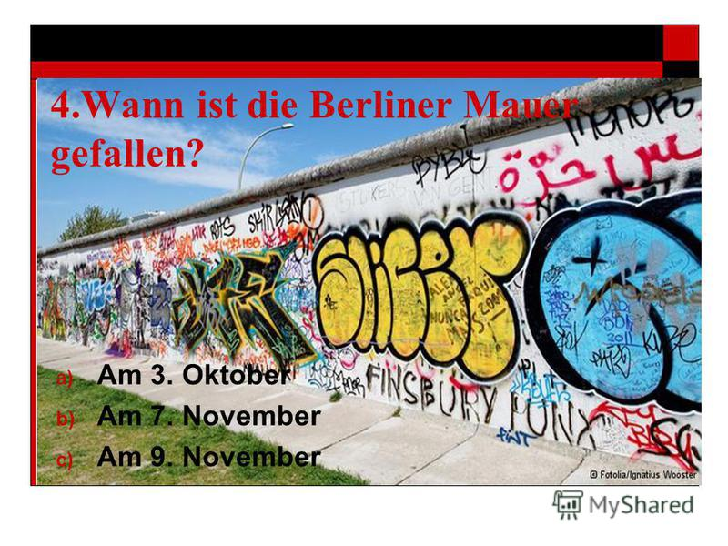 4. Wann ist die Berliner Mauer gefallen? a) Am 3. Oktober b) Am 7. November c) Am 9. November