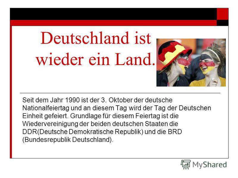 Deutschland ist wieder ein Land. Seit dem Jahr 1990 ist der 3. Oktober der deutsche Nationalfeiertag und an diesem Tag wird der Tag der Deutschen Einheit gefeiert. Grundlage für diesem Feiertag ist die Wiedervereinigung der beiden deutschen Staaten d