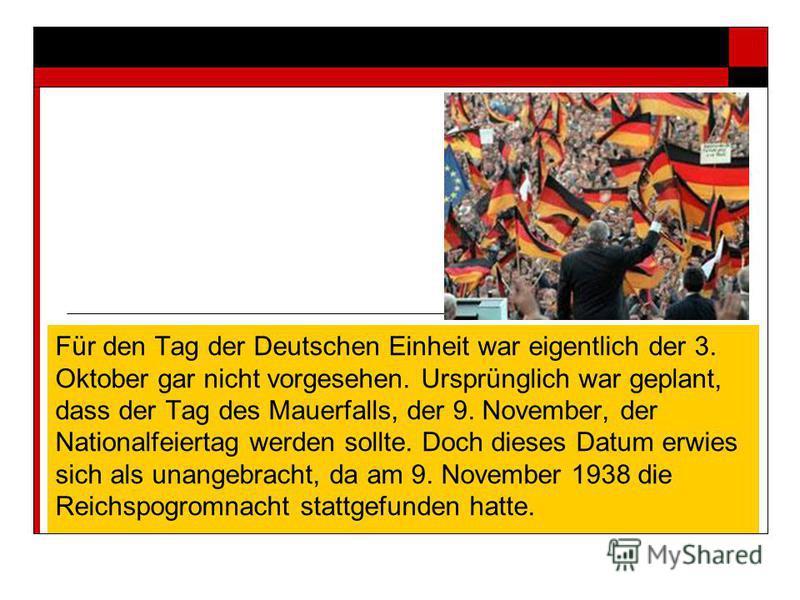 Für den Tag der Deutschen Einheit war eigentlich der 3. Oktober gar nicht vorgesehen. Ursprünglich war geplant, dass der Tag des Mauerfalls, der 9. November, der Nationalfeiertag werden sollte. Doch dieses Datum erwies sich als unangebracht, da am 9.