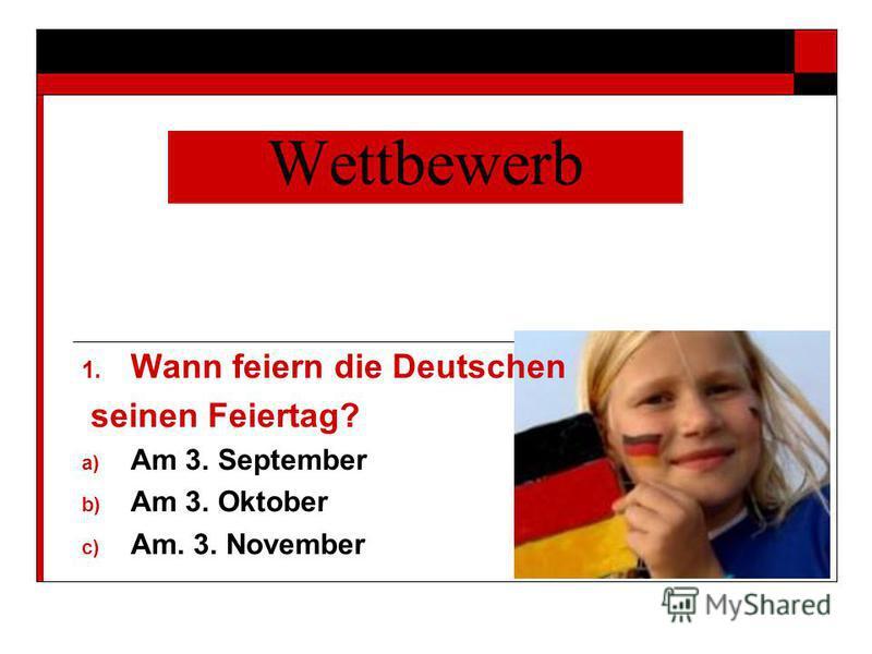 Wettbewerb 1. Wann feiern die Deutschen seinen Feiertag? a) Am 3. September b) Am 3. Oktober c) Am. 3. November