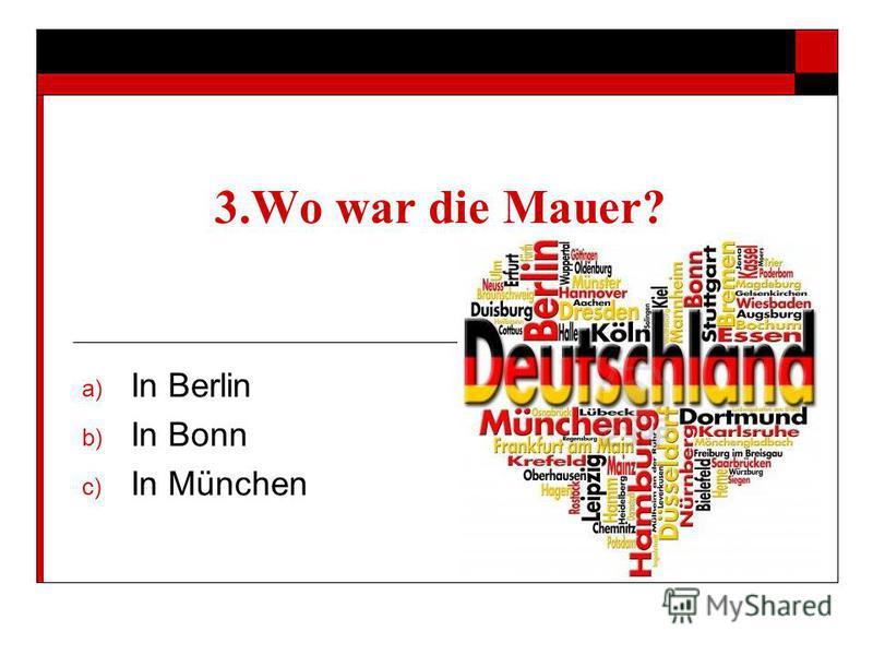 3. Wo war die Mauer? a) In Berlin b) In Bonn c) In München