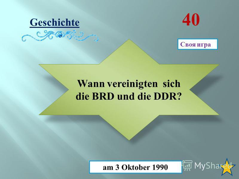 Geschichte 40 Wann vereinigten sich die BRD und die DDR? am 3 Oktober 1990 Своя игра