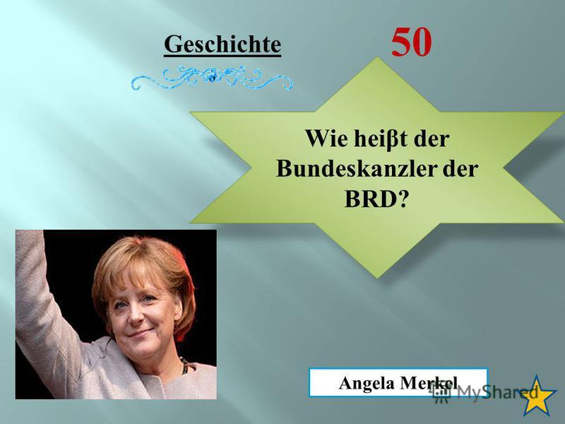 Geschichte 50 Wie hei β t der Bundeskanzler der BRD? Angela Merkel