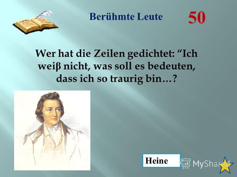 Berühmte Leute 50 Wer hat die Zeilen gedichtet: Ich wei β nicht, was soll es bedeuten, dass ich so traurig bin…? Heine