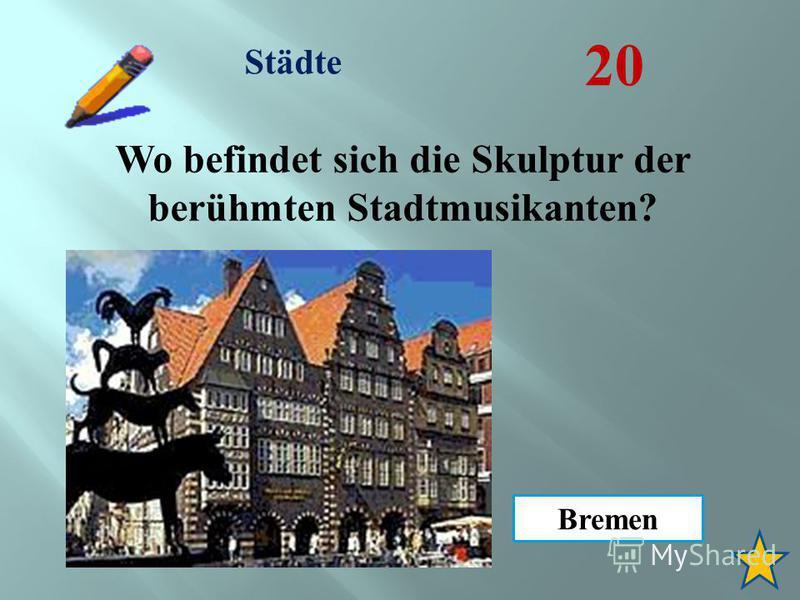 Städte 20 Wo befindet sich die Skulptur der berühmten Stadtmusikanten? Bremen