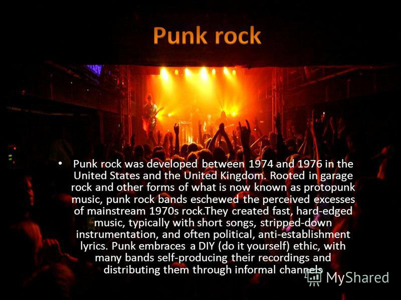 Punk rock was developed between 1974 and 1976 in the United States and the United Kingdom. Rooted in garage rock and other forms of what is now known as protopunk music, punk rock bands eschewed the perceived excesses of mainstream 1970s rock.They cr