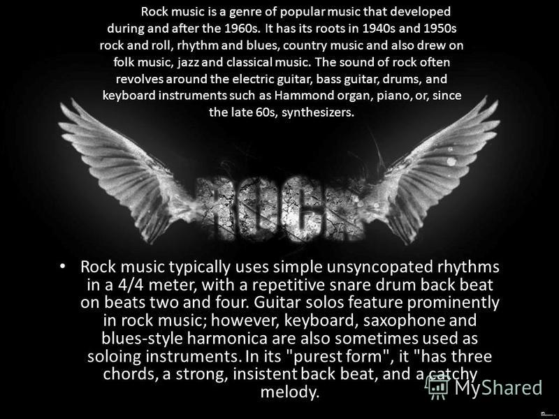 Rock music typically uses simple unsyncopated rhythms in a 4/4 meter, with a repetitive snare drum back beat on beats two and four. Guitar solos feature prominently in rock music; however, keyboard, saxophone and blues-style harmonica are also someti