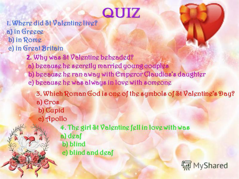 QUIZ 1. Where did St Valentine live? a) in Greece b) in Rome b) in Rome c) in Great Britain c) in Great Britain 2. Why was St Valentine beheaded? a) because he secretly married young couples a) because he secretly married young couples b) because he
