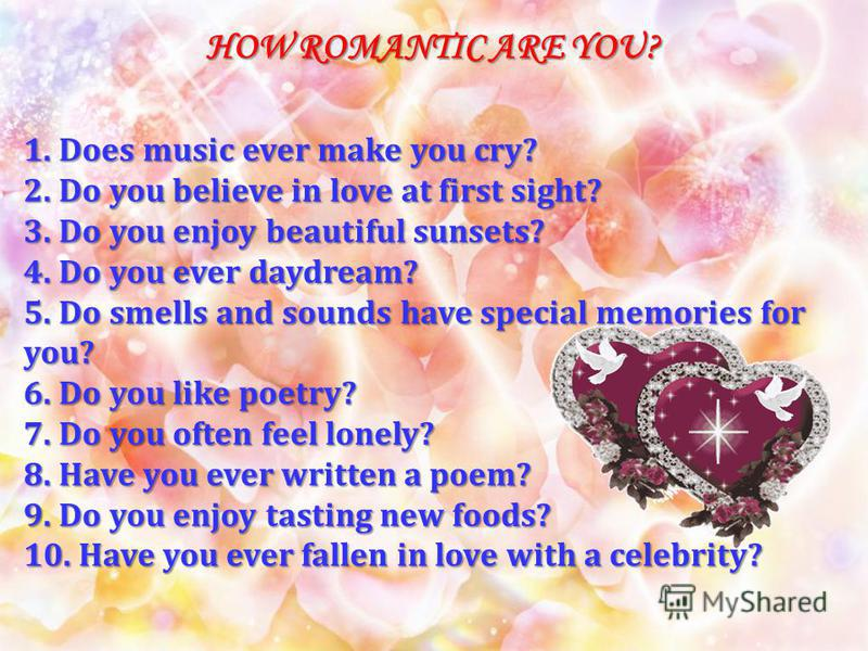 HOW ROMANTIC ARE YOU? 1. Does music ever make you cry? 2. Do you believe in love at first sight? 3. Do you enjoy beautiful sunsets? 4. Do you ever daydream? 5. Do smells and sounds have special memories for you? 6. Do you like poetry? 7. Do you often