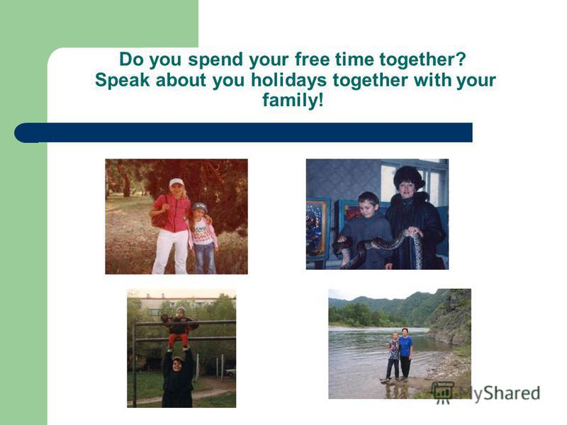 Do you spend your free time together? Speak about you holidays together with your family!