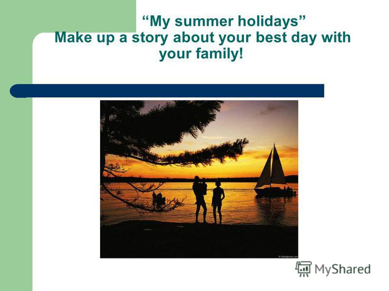 My summer holidays Make up a story about your best day with your family!