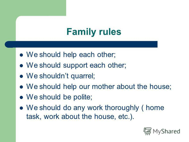 Family rules We should help each other; We should support each other; We shouldnt quarrel; We should help our mother about the house; We should be polite; We should do any work thoroughly ( home task, work about the house, etc.).