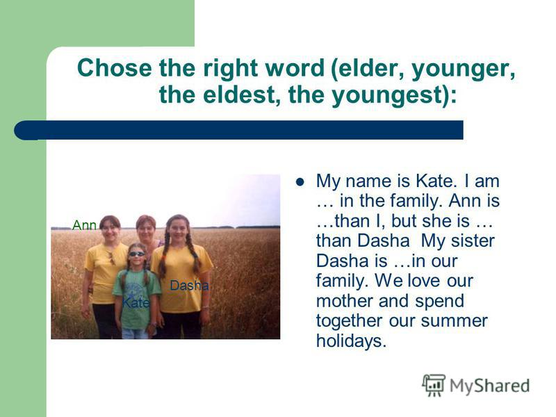 Chose the right word (elder, younger, the eldest, the youngest): My name is Kate. I am … in the family. Ann is …than I, but she is … than Dasha My sister Dasha is …in our family. We love our mother and spend together our summer holidays. Ann Dasha Ka