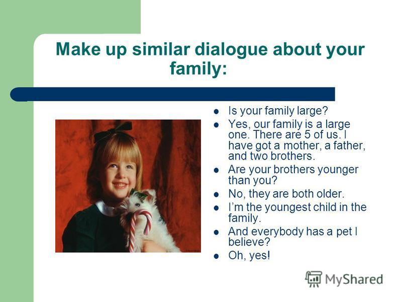 Make up similar dialogue about your family: Is your family large? Yes, our family is a large one. There are 5 of us. I have got a mother, a father, and two brothers. Are your brothers younger than you? No, they are both older. Im the youngest child i
