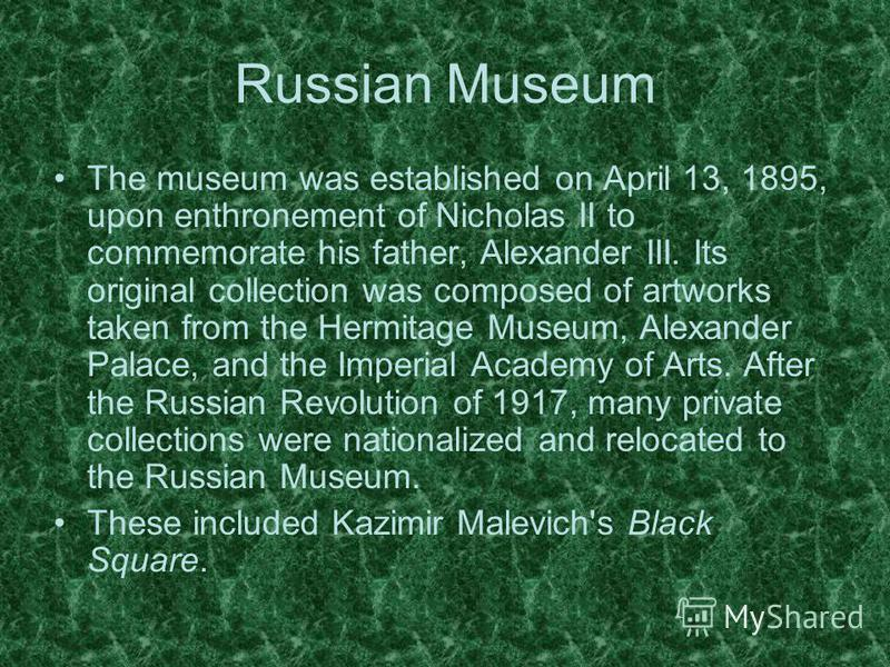 The museum was established on April 13, 1895, upon enthronement of Nicholas II to commemorate his father, Alexander III. Its original collection was composed of artworks taken from the Hermitage Museum, Alexander Palace, and the Imperial Academy of A