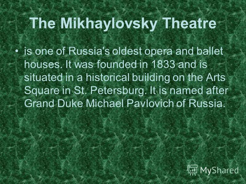 is one of Russia's oldest opera and ballet houses. It was founded in 1833 and is situated in a historical building on the Arts Square in St. Petersburg. It is named after Grand Duke Michael Pavlovich of Russia.