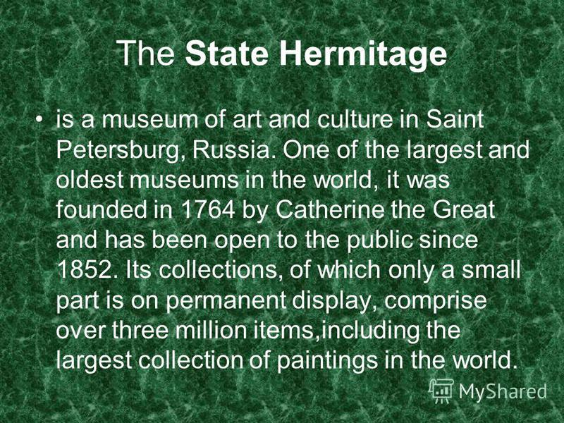 The State Hermitage is a museum of art and culture in Saint Petersburg, Russia. One of the largest and oldest museums in the world, it was founded in 1764 by Catherine the Great and has been open to the public since 1852. Its collections, of which on