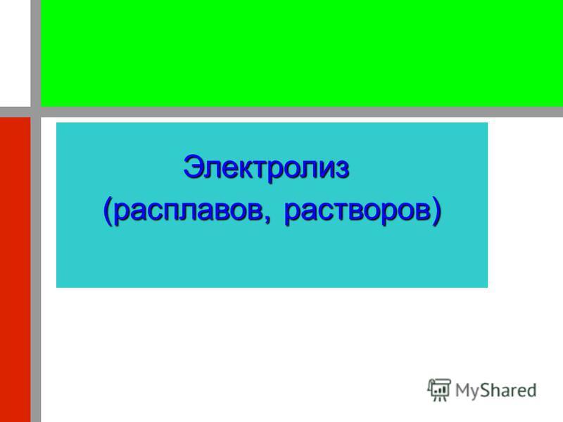 Электролиз (расплавов, растворов)