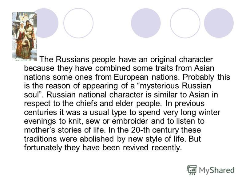 The Russians people have an original character because they have combined some traits from Asian nations some ones from European nations. Probably this is the reason of appearing of a mysterious Russian soul. Russian national character is similar to
