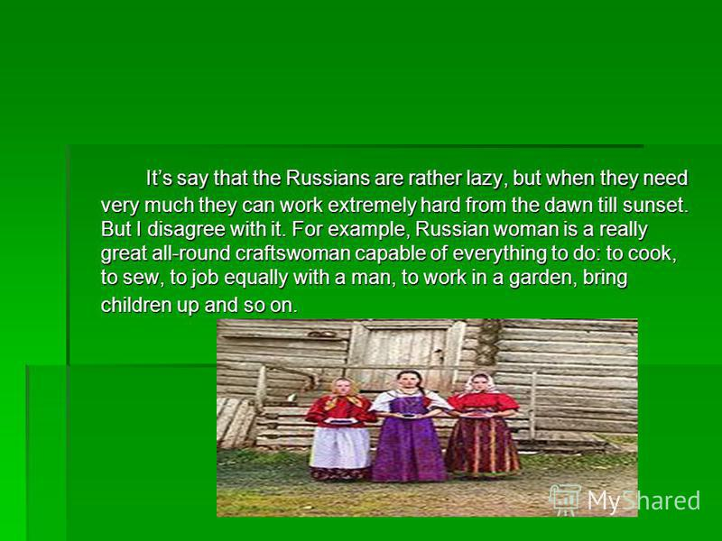 Its say that the Russians are rather lazy, but when they need very much they can work extremely hard from the dawn till sunset. But I disagree with it. For example, Russian woman is a really great all-round craftswoman capable of everything to do: to