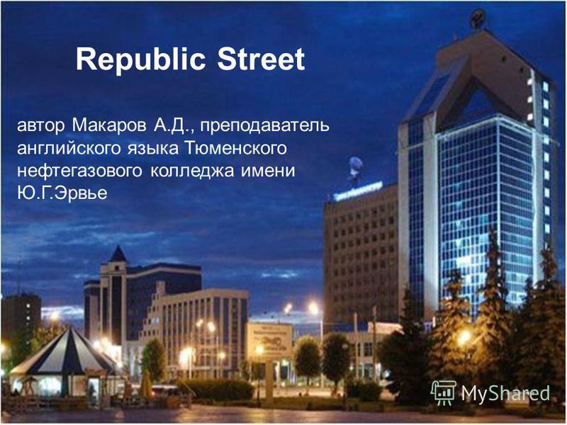 Republic Street автор Макаров А.Д., преподаватель английского языка Тюменского нефтегазового колледжа имени Ю.Г.Эрвье