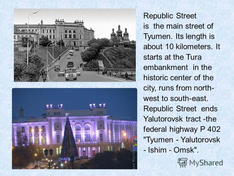 Republic Street is the main street of Tyumen. Its length is about 10 kilometers. It starts at the Tura embankment in the historic center of the city, runs from north- west to south-east. Republic Street ends Yalutorovsk tract -the federal highway P 4