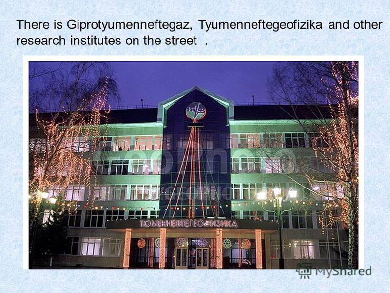 There is Giprotyumenneftegaz, Tyumenneftegeofizika and other research institutes on the street.