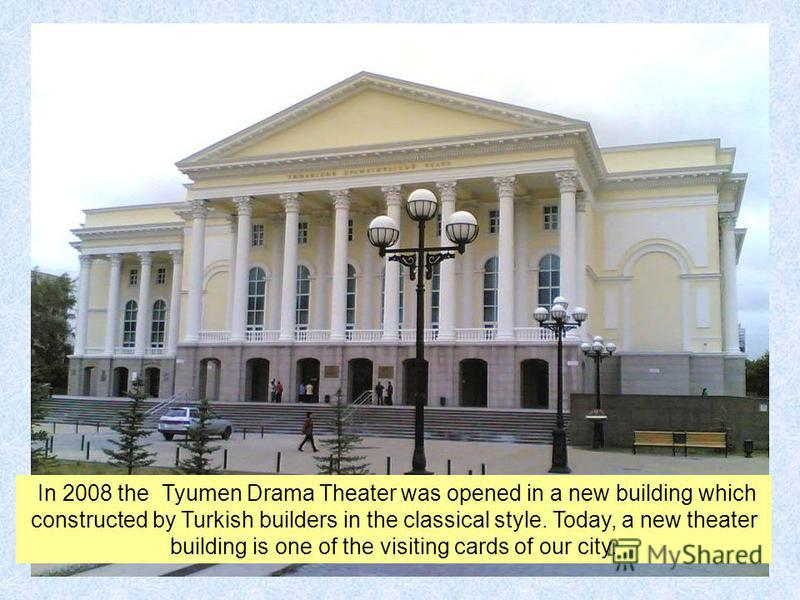 In 2008 the Tyumen Drama Theater was opened in a new building which constructed by Turkish builders in the classical style. Today, a new theater building is one of the visiting cards of our city.