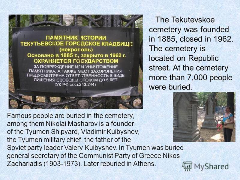 The Tekutevskoe cemetery was founded in 1885, closed in 1962. The cemetery is located on Republic street. At the cemetery more than 7,000 people were buried. Famous people are buried in the cemetery, among them Nikolai Masharov is a founder of the Ty