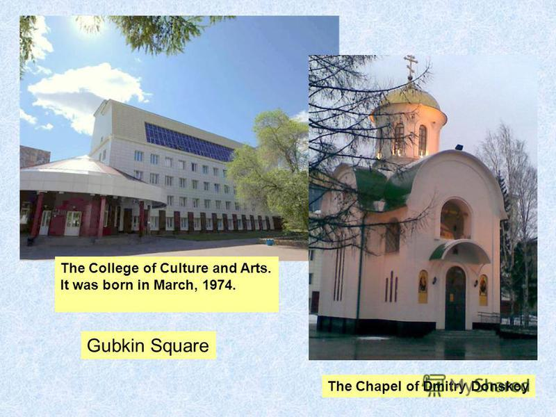 Gubkin Square The Chapel of Dmitry Donskoy The College of Culture and Arts. It was born in March, 1974.