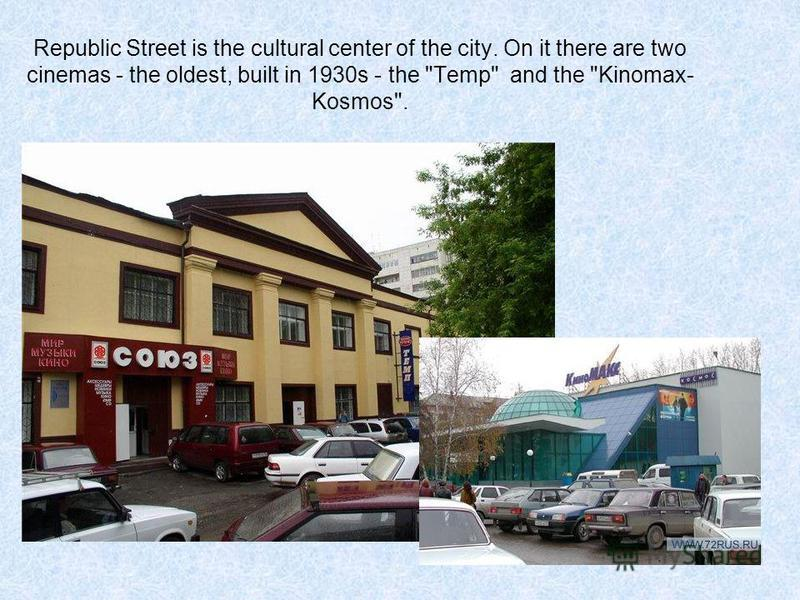 Republic Street is the cultural center of the city. On it there are two cinemas - the oldest, built in 1930s - the Temp and the Kinomax- Kosmos.