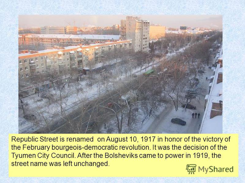 Republic Street is renamed on August 10, 1917 in honor of the victory of the February bourgeois-democratic revolution. It was the decision of the Tyumen City Council. After the Bolsheviks came to power in 1919, the street name was left unchanged.