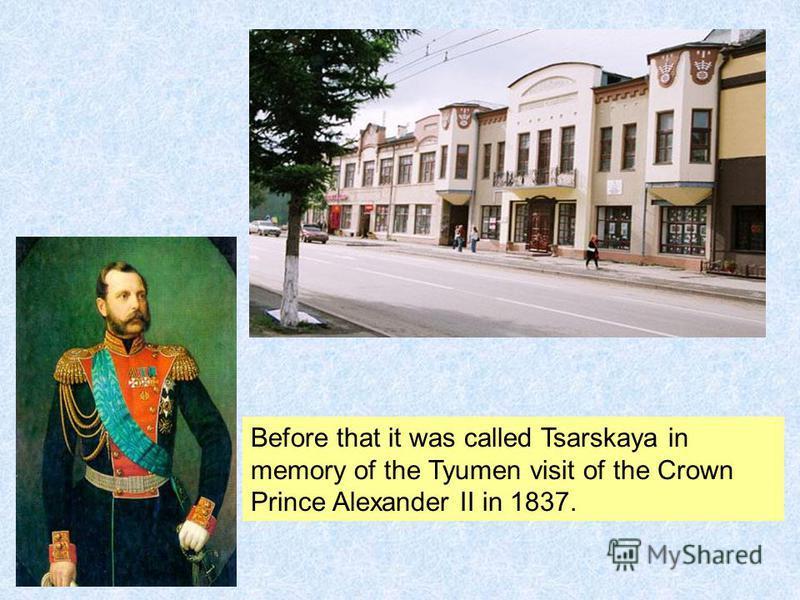 Before that it was called Tsarskaya in memory of the Tyumen visit of the Crown Prince Alexander II in 1837.