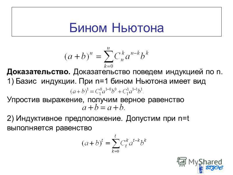 Бином Ньютона Доказательство. Доказательство поведем индукцией по n. 1)Базис индукции. При n=1 бином Ньютона имеет вид Упростив выражение, получим верное равенство 2) Индуктивное предположение. Допустим при n=t выполняется равенство